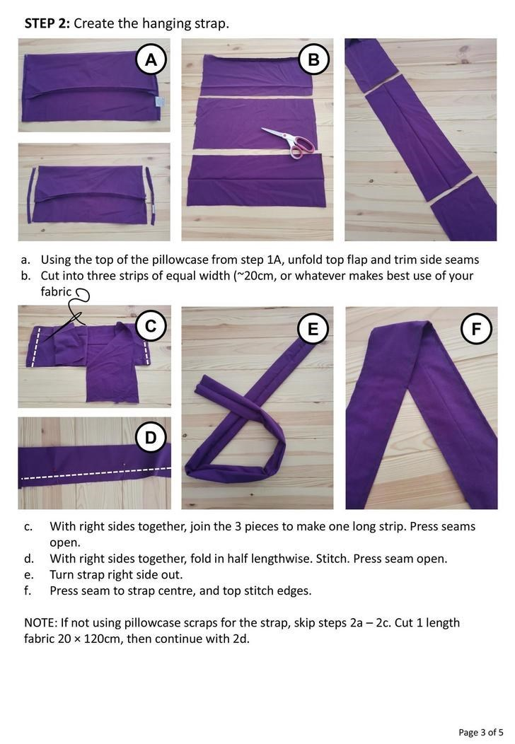 Purple - STEP 2: Create the hanging strap. a. Using the top of the pillowcase from step 1A, unfold top flap and trim side seams b. Cut into three strips of equal width (~20cm, or whatever makes best use of your fabric O V. With right sides together, join the 3 pieces to make one long strip. Press seams C. open. d. With right sides together, fold in half lengthwise. Stitch. Press seam open. Turn strap right side out. Press seam to strap centre, and top stitch edges. e. f. NOTE: If not using pillo