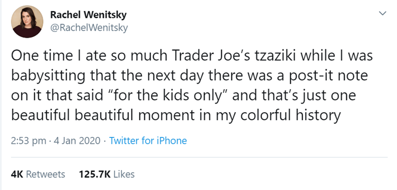 """Text - Rachel Wenitsky @RachelWenitsky One time I ate so much Trader Joe's tzaziki while I was babysitting that the next day there was a post-it note on it that said """"for the kids only"""" and that's just one beautiful beautiful moment in my colorful history 2:53 pm · 4 Jan 2020 · Twitter for iPhone 125.7K Likes 4K Retweets"""