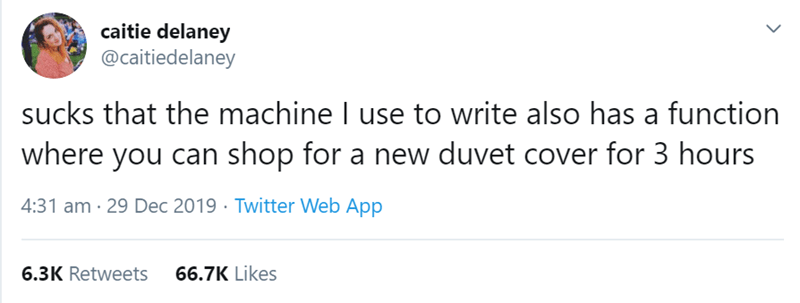 Text - caitie delaney @caitiedelaney sucks that the machine I use to write also has a function where you can shop for a new duvet cover for 3 hours 4:31 am · 29 Dec 2019 · Twitter Web App 6.3K Retweets 66.7K Likes