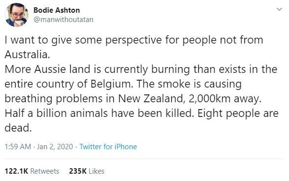 Text - Bodie Ashton @manwithoutatan I want to give some perspective for people not from Australia. More Aussie land is currently burning than exists in the entire country of Belgium. The smoke is causing breathing problems in New Zealand, 2,000km away. Half a billion animals have been killed. Eight people are dead. 1:59 AM Jan 2, 2020 · Twitter for iPhone 122.1K Retweets 235K Likes