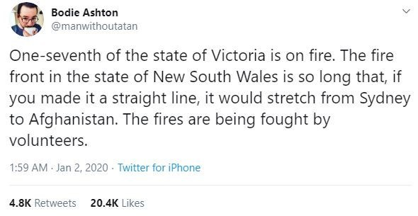 Text - Bodie Ashton @manwithoutatan One-seventh of the state of Victoria is on fire. The fire front in the state of New South Wales is so long that, if you made it a straight line, it would stretch from Sydney to Afghanistan. The fires are being fought by volunteers. 1:59 AM Jan 2, 2020 - Twitter for iPhone 4.8K Retweets 20.4K Likes