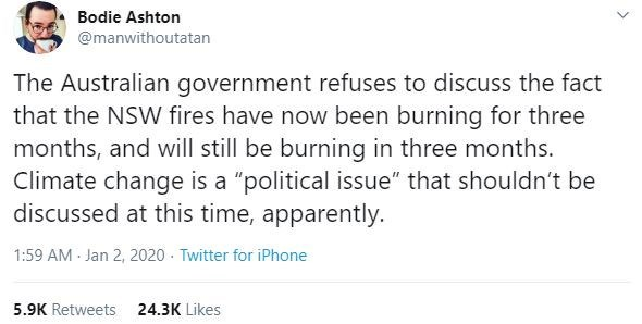 "Text - Bodie Ashton @manwithoutatan The Australian government refuses to discuss the fact that the NSW fires have now been burning for three months, and will still be burning in three months. Climate change is a ""political issue"" that shouldn't be discussed at this time, apparently. 1:59 AM - Jan 2, 2020 · Twitter for iPhone 5.9K Retweets 24.3K Likes"