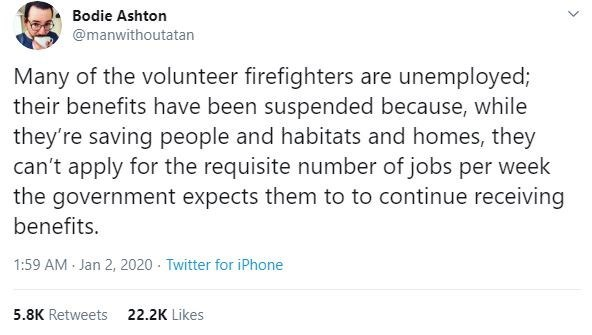 Text - Bodie Ashton @manwithoutatan Many of the volunteer firefighters are unemployed; their benefits have been suspended because, while they're saving people and habitats and homes, they can't apply for the requisite number of jobs per week the government expects them to to continue receiving benefits. 1:59 AM Jan 2, 2020 - Twitter for iPhone 5.8K Retweets 22.2K Likes