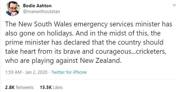 Text - Bodie Ashton @manwithoutatan The New South Wales emergency services minister has also gone on holidays. And in the midst of this, the prime minister has declared that the country should take heart from its brave and courageous...cricketers, who are playing against New Zealand. 1:59 AM Jan 2, 2020 - Twitter for iPhone 2.8K Retweets 15.5K Likes