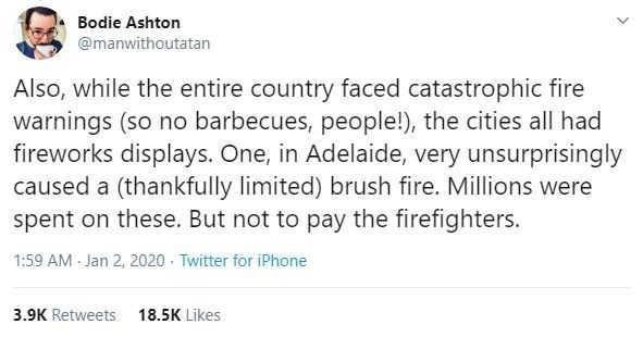 Text - Bodie Ashton @manwithoutatan Also, while the entire country faced catastrophic fire warnings (so no barbecues, people!), the cities all had fireworks displays. One, in Adelaide, very unsurprisingly caused a (thankfully limited) brush fire. Millions were spent on these. But not to pay the firefighters. 1:59 AM - Jan 2, 2020 · Twitter for iPhone 3.9K Retweets 18.5K Likes