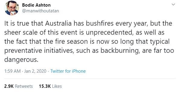 Text - Bodie Ashton @manwithoutatan It is true that Australia has bushfires every year, but the sheer scale of this event is unprecedented, as well as the fact that the fire season is now so long that typical preventative initiatives, such as backburning, are far too dangerous. 1:59 AM Jan 2, 2020 - Twitter for iPhone 2.9K Retweets 15.3K Likes