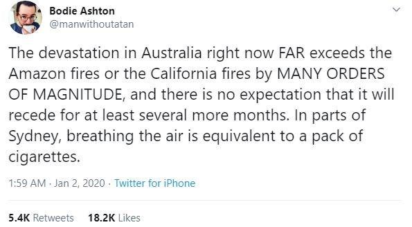 Text - Bodie Ashton @manwithoutatan The devastation in Australia right now FAR exceeds the Amazon fires or the California fires by MANY ORDERS OF MAGNITUDE, and there is no expectation that it will recede for at least several more months. In parts of Sydney, breathing the air is equivalent to a pack of cigarettes. 1:59 AM - Jan 2, 2020 · Twitter for iPhone 5.4K Retweets 18.2K Likes