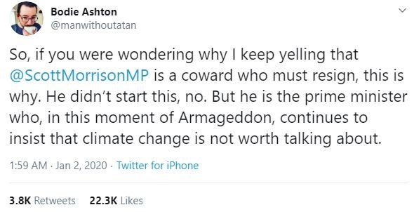 Text - Bodie Ashton @manwithoutatan So, if you were wondering why I keep yelling that @ScottMorrisonMP is a coward who must resign, this is why. He didn't start this, no. But he is the prime minister who, in this moment of Armageddon, continues to insist that climate change is not worth talking about. 1:59 AM - Jan 2, 2020 - Twitter for iPhone 3.8K Retweets 22.3K Likes