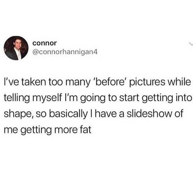 Text - connor @connorhannigan4 I've taken too many 'before' pictures while telling myself l'm going to start getting into shape, so basically I have a slideshow of me getting more fat