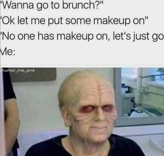 """Face - 'Wanna go to brunch?"""" 'Ok let me put some makeup on"""" 'No one has makeup on, let's just go Me: humor_me_pink"""