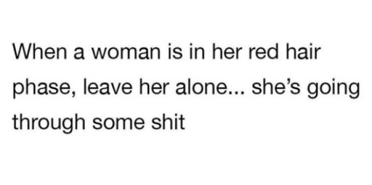 Text - When a woman is in her red hair phase, leave her alone... she's going through some shit