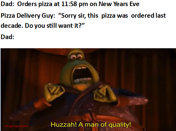 """Text - Dad: Orders pizza at 11:58 pm on New Years Eve Pizza Delivery Guy: """"Sorry sir, this pizza was ordered last decade. Do you still want it?"""" Dad: Huzzah! A man of quality! u/highwayunicorn"""
