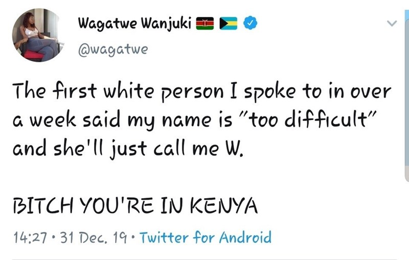 """Text - Wagatwe Wanjuki ECO @wagatwe The first white person I spoke to in over a week said my name is """"too difficult"""" and she'll just call me W. BITCH YOU'RE IN KENYA 14:27 31 Dec, 19• Twitter for Android"""