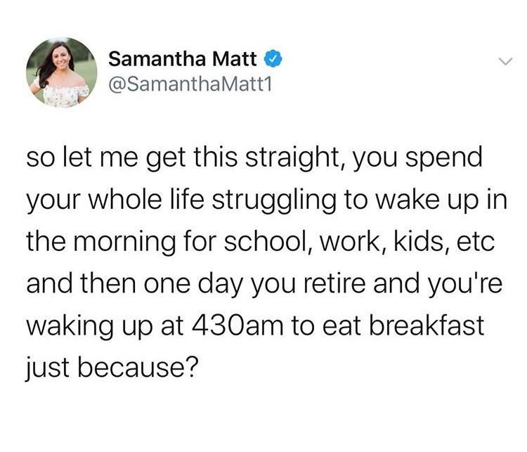 Text - Samantha Matt @SamanthaMatt1 so let me get this straight, you spend your whole life struggling to wake up in the morning for school, work, kids, etc and then one day you retire and you're waking up at 430am to eat breakfast just because?