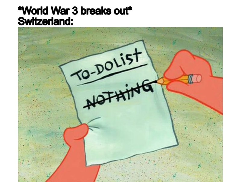 Text - *World War 3 breaks out* Switzerland: TO-DOLIST NOTHING