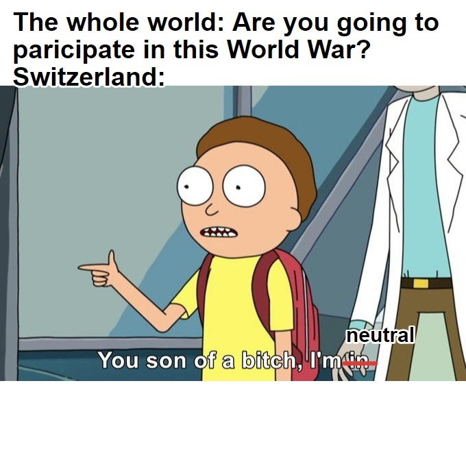 Cartoon - The whole world: Are you going to paricipate in this World War? Switzerland: neutral You son of a bitch, I'm лhh