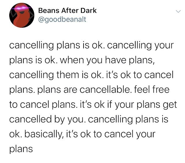 Text - Beans After Dark @goodbeanalt cancelling plans is ok. cancelling your plans is ok. when you have plans, cancelling them is ok. it's ok to cancel plans. plans are cancellable. feel free to cancel plans. it's ok if your plans get cancelled by you. cancelling plans is ok. basically, it's ok to cancel your plans