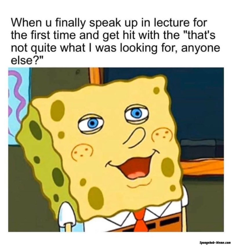 """Cartoon - When u finally speak up in lecture for the first time and get hit with the """"that's not quite what I was looking for, anyone else?"""" Spongebob-Meme.com"""