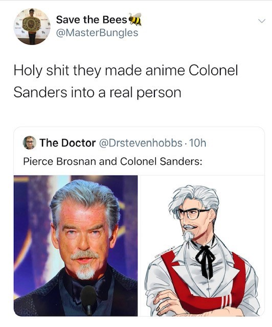Text - Save the Bees @MasterBungles Holy shit they made anime Colonel Sanders into a real person The Doctor @Drstevenhobbs · 10h Pierce Brosnan and Colonel Sanders: