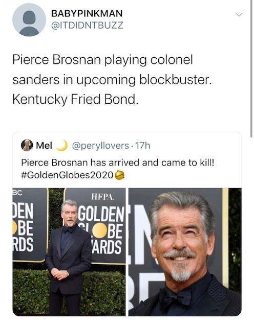 Text - ΒΑΒΥΡΙΝKMAN @ITDIDNTBUZZ Pierce Brosnan playing colonel sanders in upcoming blockbuster. Kentucky Fried Bond. Mel @peryllovers 17h Pierce Brosnan has arrived and came to kill! #GoldenGlobes20204 BC НЕРА. DEN BE RDS GOLDEN CLOBE 'ARDS <>