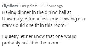 Text - LilyAllen10 81 points · 22 hours ago Having dinner in the dining hall at University. A friend asks me 'How big is a star? Could one fit in this room? I quietly let her know that one would probably not fit in the room...