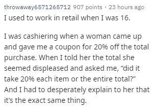 "Text - throwaway6571265712 907 points · 23 hours ago I used to work in retail when I was 16. I was cashiering when a woman came up and gave me a coupon for 20% off the total purchase. When I told her the total she seemed displeased and asked me, ""did it take 20% each item or the entire total?"" And I had to desperately explain to her that it's the exact same thing."