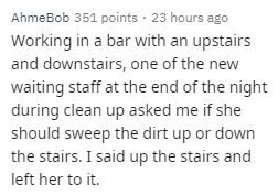 Text - AhmeBob 351 points · 23 hours ago Working in a bar with an upstairs and downstairs, one of the new waiting staff at the end of the night during clean up asked me if she should sweep the dirt up or down the stairs. I said up the stairs and left her to it.