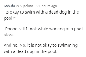 "Text - Kabufu 289 points · 21 hours ago ""Is okay to swim with a dead dog in the pool?"" -Phone call I took while working at a pool store. And no. No, it is not okay to swimming with a dead dog in the pool."