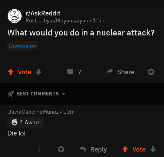 Text - Text - r/AskReddit Posted by u/Mayansaiyan • 10m What would you do in a nuclear attack? Discussion ↑ Vote Share BEST COMMENTS OliviaOsborneMunoz • 10m O 1 Award Die lol Reply Vote