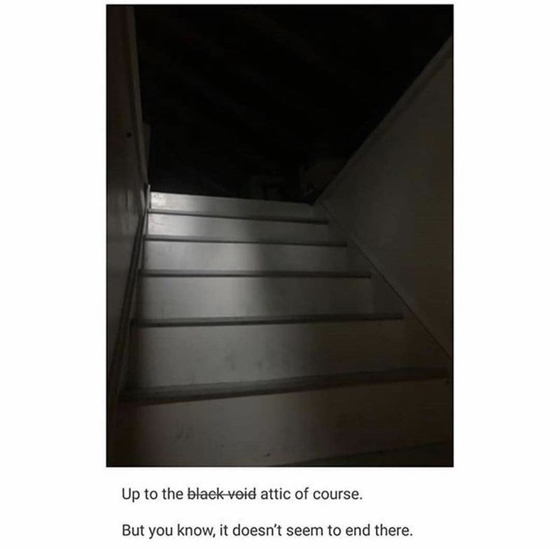 Stairs - Up to the blaek void attic of course. But you know, it doesn't seem to end there.
