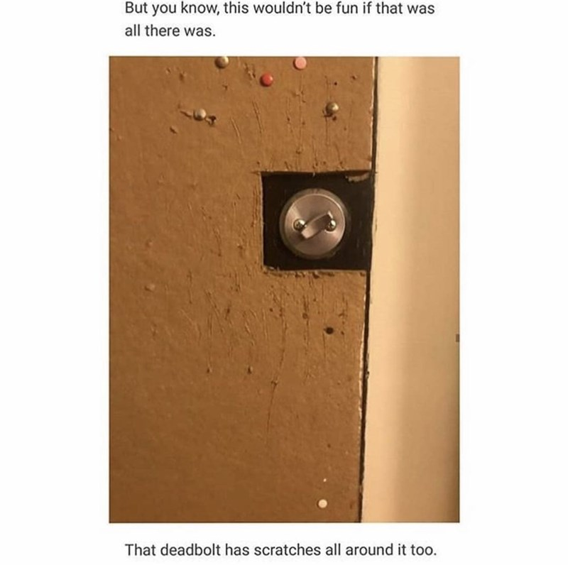 Technology - But you know, this wouldn't be fun if that was all there was. That deadbolt has scratches all around it too.