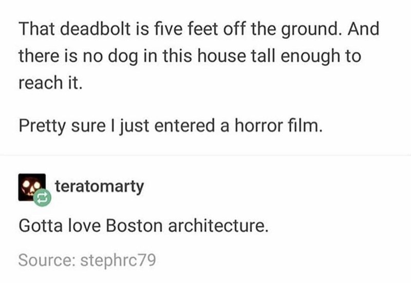 Text - That deadbolt is five feet off the ground. And there is no dog in this house tall enough to reach it. Pretty sure I just entered a horror film. teratomarty Gotta love Boston architecture. Source: stephrc79