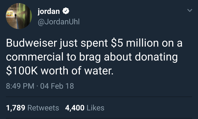 Text - jordan O @JordanUhl Budweiser just spent $5 million on a commercial to brag about donating $100K worth of water. 8:49 PM · 04 Feb 18 1,789 Retweets 4,400 Likes