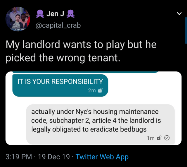 Text - Jen J A @capital_crab TOWN HAI My landlord wants to play but he picked the wrong tenant. IT IS YOUR RESPONSIBILITY 2m d actually under Nyc's housing maintenance code, subchapter 2, article 4 the landlord is legally obligated to eradicate bedbugs 1m 3:19 PM · 19 Dec 19 · Twitter Web App
