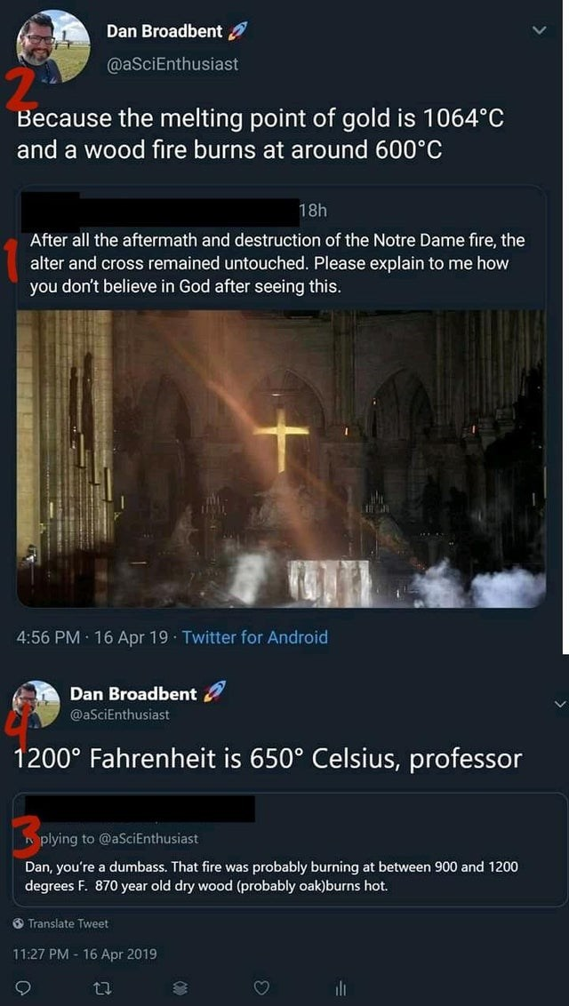 Text - Dan Broadbent @aSciEnthusiast Because the melting point of gold is 1064°C and a wood fire burns at around 600°C 18h After all the aftermath and destruction of the Notre Dame fire, the alter and cross remained untouched. Please explain to me how you don't believe in God after seeing this. 4:56 PM · 16 Apr 19 · Twitter for Android Dan Broadbent @aSciEnthusiast 1200° Fahrenheit is 650° Celsius, professor plying to @aSciEnthusiast Dan, you're a dumbass. That fire was probably burning at betwe