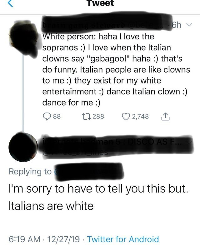 "Text - Tweet 6h v White person: haha I love the sopranos :) I love when the Italian clowns say ""gabagool"" haha :) that's do funny. Italian people are like clowns to me :) they exist for my white entertainment :) dance Italian clown :) dance for me :) O 88 O 2,748 27 288 man 5 DISCO AS F. mes Replying to I'm sorry to have to tell you this but. Italians are white 6:19 AM - 12/27/19 - Twitter for Android"