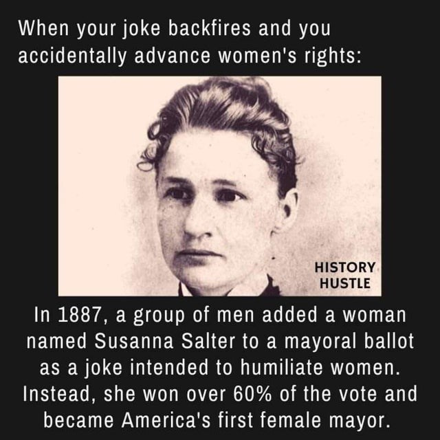 Text - When your joke backfires and you accidentally advance women's rights: HISTORY HUSTLE In 1887, a group of men added a woman named Susanna Salter to a mayoral ballot as a joke intended to humiliate women. Instead, she won over 60% of the vote and became America's first female mayor.