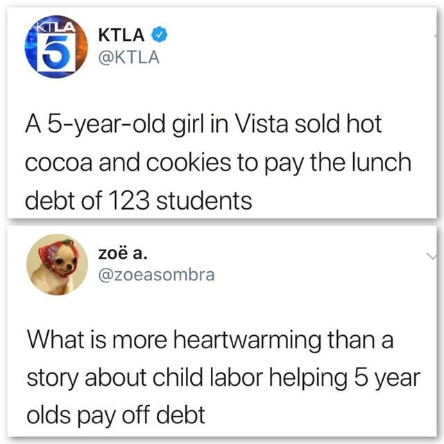 Text - KILA KTLA 5 @KTLA A 5-year-old girl in Vista sold hot cocoa and cookies to pay the lunch debt of 123 students zoë a. @zoeasombra What is more heartwarming than a story about child labor helping 5 year olds pay off debt