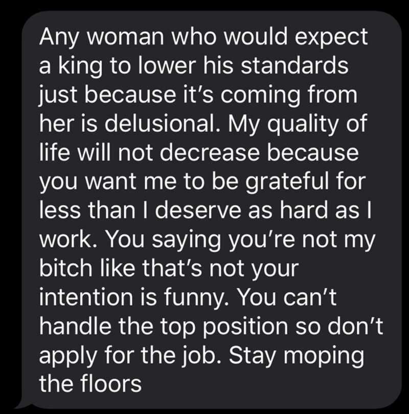 Text - Any woman who would expect a king to lower his standards just because it's coming from her is delusional. My quality of life will not decrease because you want me to be grateful for less than I deserve as hard as I work. You saying you're not my bitch like that's not your intention is funny. You can't handle the top position so don't apply for the job. Stay moping the floors