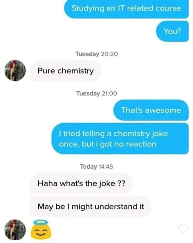 Text - Studying an IT related course You? Tuesday 20:2o Pure chemistry Tuesday 21:00 That's awesome I tried telling a chemistry joke once, but i got no reaction Today 14:45 Haha what's the joke ?? May be I might understand it