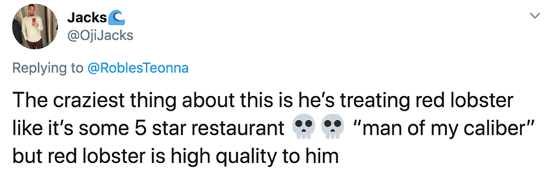 """Text - Jacks C @OjiJacks Replying to @RoblesTeonna The craziest thing about this is he's treating red lobster like it's some 5 star restaurant but red lobster is high quality to him """"man of my caliber"""""""