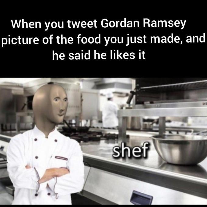 Chef - When you tweet Gordan Ramsey picture of the food you just made, and he said he likes it shef