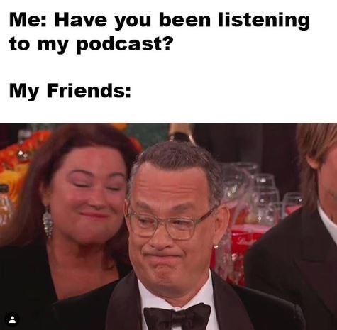 People - Me: Have you been listening to my podcast? My Friends: