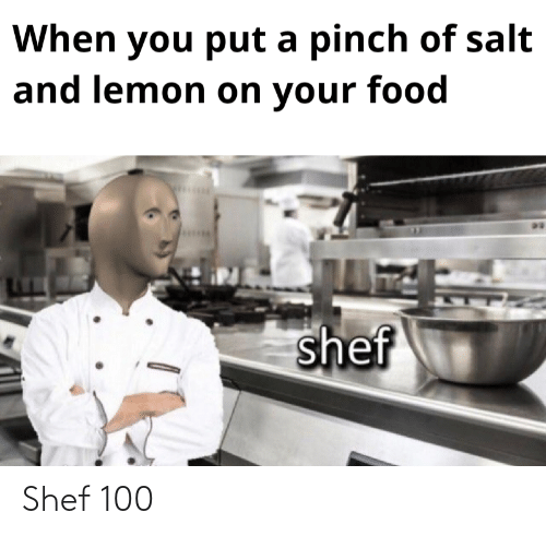 Chef - When you put a pinch of salt and lemon on your food shef Shef 100