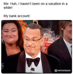 Forehead - Me: Huh, I haven't been on a vacation in a while! My bank account: VE @memebase