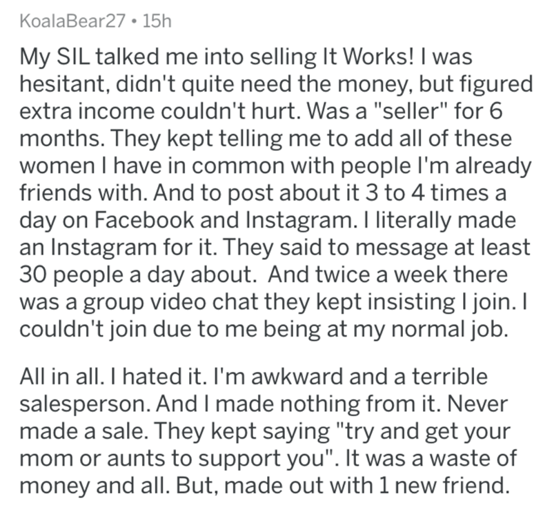"""Text - KoalaBear27 • 15h My SIL talked me into selling It Works! I was hesitant, didn't quite need the money, but figured extra income couldn't hurt. Was a """"seller"""" for 6 months. They kept telling me to add all of these women I have in common with people I'm already friends with. And to post about it 3 to 4 times a day on Facebook and Instagram. I literally made an Instagram for it. They said to message at least 30 people a day about. And twice a week there was a group video chat they kept insis"""