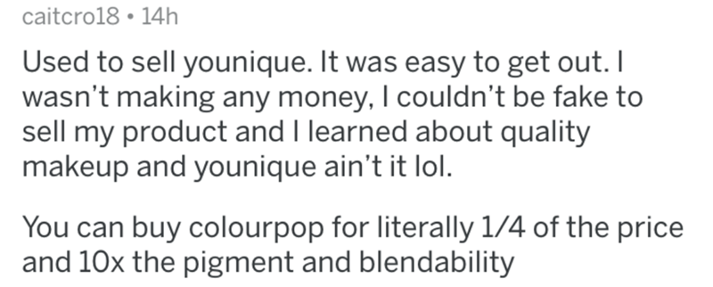 Text - caitcro18 • 14h Used to sell younique. It was easy to get out. I wasn't making any money, I couldn't be fake to sell my product and I learned about quality makeup and younique ain't it lol. You can buy colourpop for literally 1/4 of the price and 10x the pigment and blendability