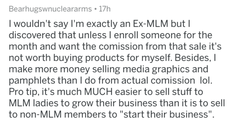 """Text - Bearhugswnucleararms • 17h I wouldn't say I'm exactly an Ex-MLM but I discovered that unless I enroll someone for the month and want the comission from that sale it's not worth buying products for myself. Besides, I make more money selling media graphics and pamphlets than I do from actual comission lol. Pro tip, it's much MUCH easier to sell stuff to MLM ladies to grow their business than it is to sell to non-MLM members to """"start their business""""."""