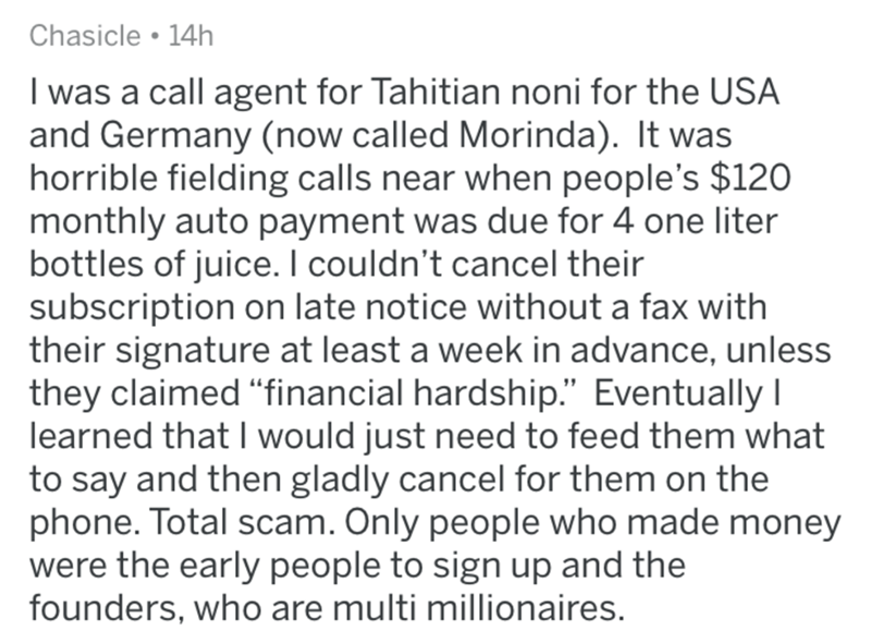 """Text - Chasicle • 14h I was a call agent for Tahitian noni for the USA and Germany (now called Morinda). It was horrible fielding calls near when people's $120 monthly auto payment was due for 4 one liter bottles of juice. I couldn't cancel their subscription on late notice without a fax with their signature at least a week in advance, unless they claimed """"financial hardship."""" Eventually I learned that I would just need to feed them what to say and then gladly cancel for them on the phone. Total"""