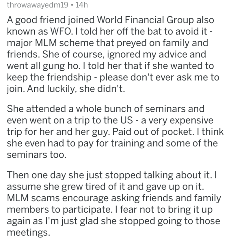 Text - throwawayedm19 • 14h A good friend joined World Financial Group also known as WFO. I told her off the bat to avoid it - major MLM scheme that preyed on family and friends. She of course, ignored my advice and went all gung ho. I told her that if she wanted to keep the friendship - please don't ever ask me to join. And luckily, she didn't. She attended a whole bunch of seminars and even went on a trip to the US - a very expensive trip for her and her guy. Paid out of pocket. I think she ev